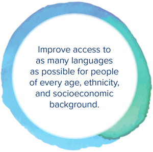 Improve access to as many languages as possible for people of every age, ethnicity, and socioeconomic background.