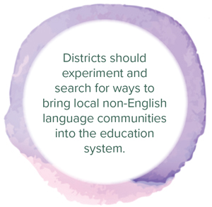 Districts should experiment and search for ways to bring local non-English language communities into the education system.