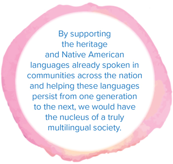 By supporting the heritage and Native American languages already spoken in communities across the nation and helping these languages persist from one generation to the next, we would have the nucleus of a truly multilingual society.