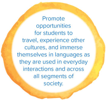 Promote opportunities for students to travel, experience other cultures, and immerse themselves in languages as they are used in everyday interactions and across all segments of society.
