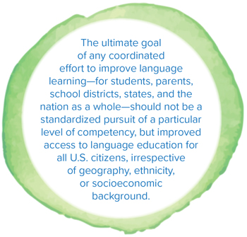 The ultimate goal of any coordinated effort to improve language learning—for students, parents, school districts, states, and the nation as a whole—should not be a standardized pursuit of a particular level of competency, but improved access to language education for all U.S. citizens, irrespective of geography, ethnicity, or socioeconomic background.